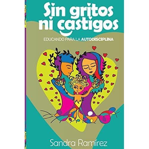 Los 10 mejores libros sobre Educación Infantil y crianza respetuosa - Sin gritos ni castigos. Sandra Ramírez